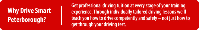 Why Drive Smart Peterborough? Get professional driving tuition at every stage of your training experience. Through individually tailored driving lessons we'll teach you how to drive competently and safely – not just how to get through your driving test.